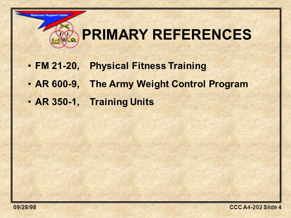 CCC A4-202 Slide 409/28/98 PRIMARY REFERENCES FM 21-20, Physical Fitness Training AR 600-9, The Army Weight Control Program AR 350-1,Training Units