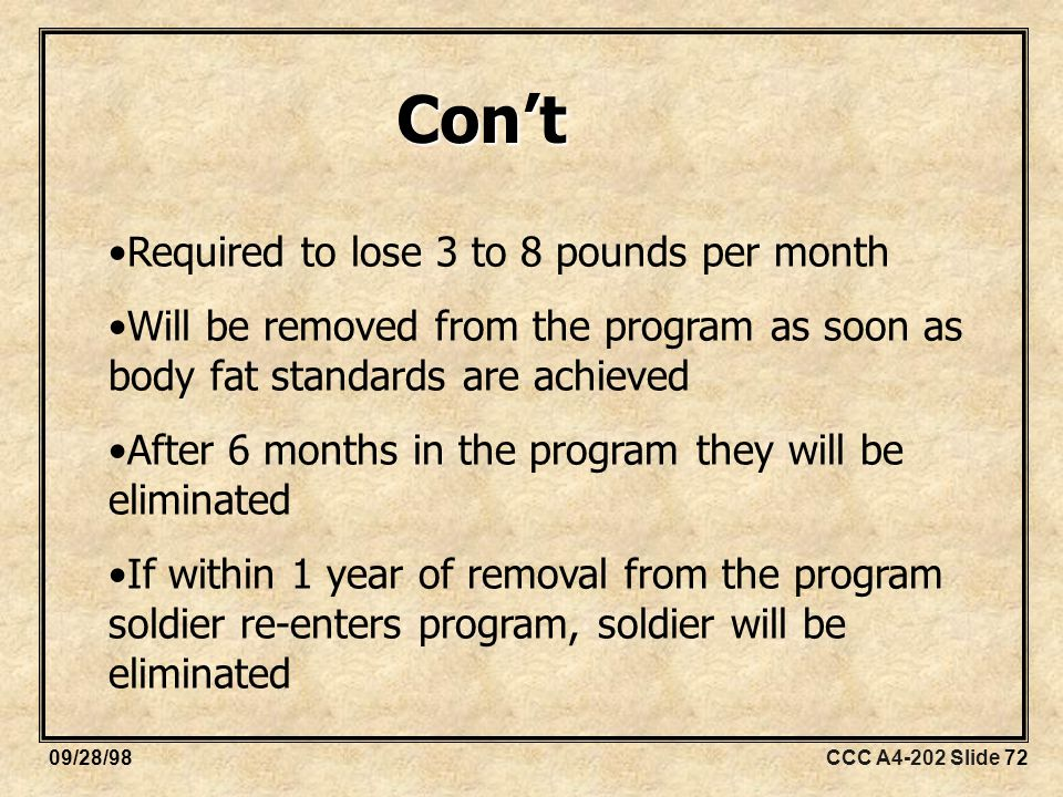 CCC A4-202 Slide 7209/28/98 Required to lose 3 to 8 pounds per month Will be removed from the program as soon as body fat standards are achieved After 6 months in the program they will be eliminated If within 1 year of removal from the program soldier re-enters program, soldier will be eliminated Con't