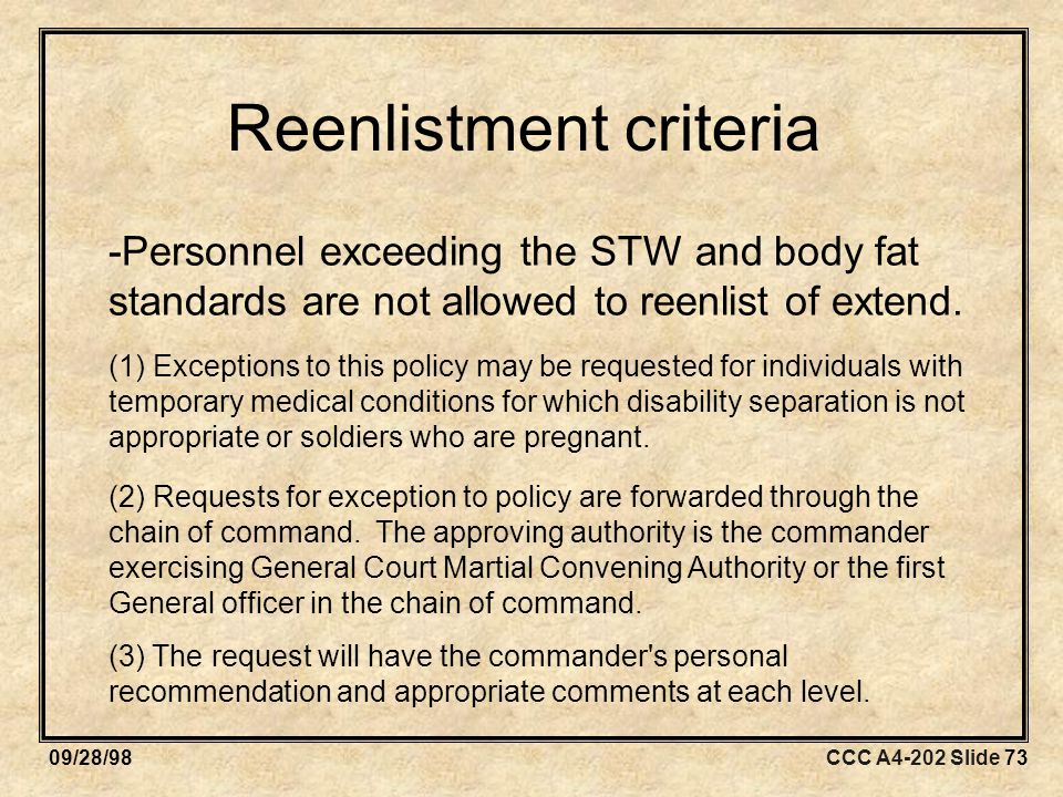 CCC A4-202 Slide 7309/28/98 Reenlistment criteria -Personnel exceeding the STW and body fat standards are not allowed to reenlist of extend.