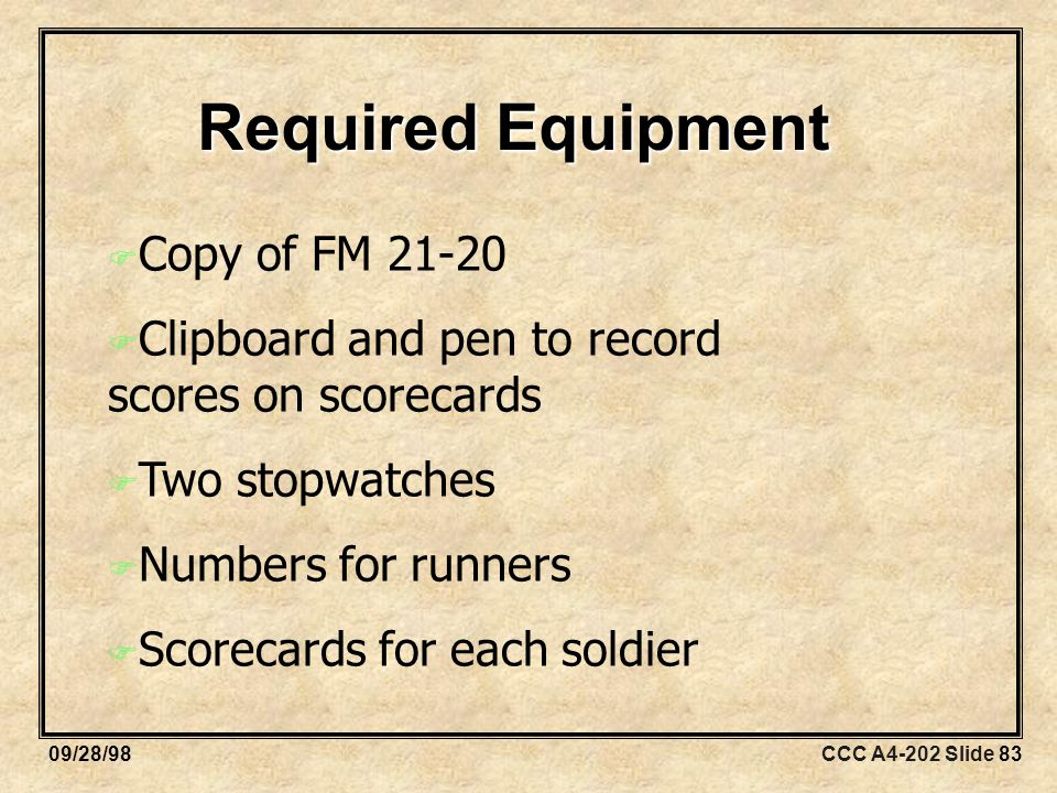 CCC A4-202 Slide 8309/28/98 Required Equipment  Copy of FM  Clipboard and pen to record scores on scorecards  Two stopwatches  Numbers for runners  Scorecards for each soldier