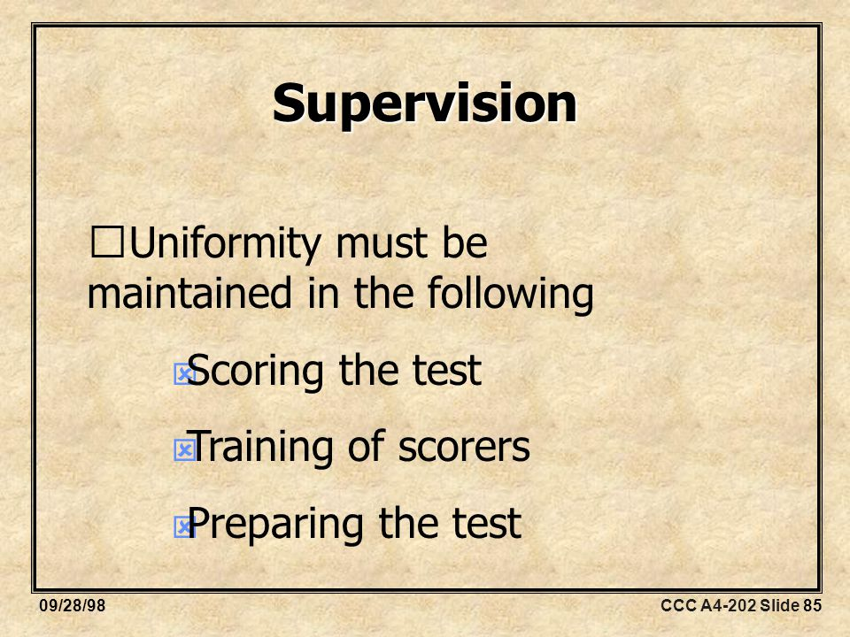 CCC A4-202 Slide 8509/28/98 Supervision Uniformity must be maintained in the following  Scoring the test  Training of scorers  Preparing the test