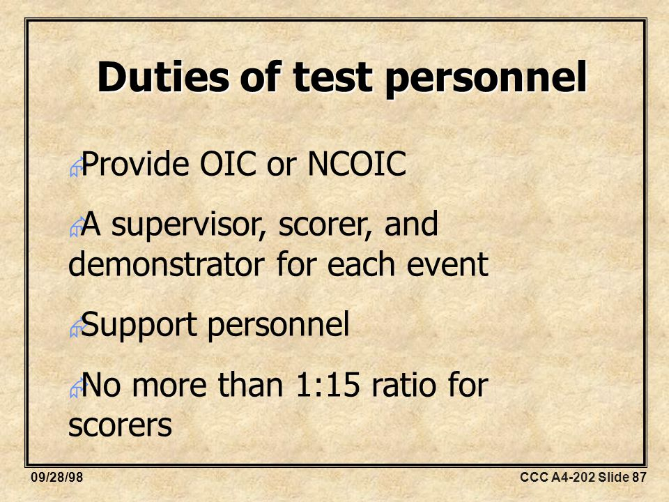 CCC A4-202 Slide 8709/28/98 Duties of test personnel  Provide OIC or NCOIC  A supervisor, scorer, and demonstrator for each event  Support personnel  No more than 1:15 ratio for scorers
