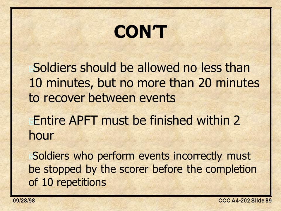 CCC A4-202 Slide 8909/28/98  Soldiers should be allowed no less than 10 minutes, but no more than 20 minutes to recover between events  Entire APFT must be finished within 2 hour  Soldiers who perform events incorrectly must be stopped by the scorer before the completion of 10 repetitions CON'T