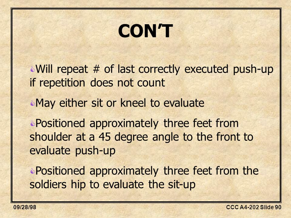 CCC A4-202 Slide 9009/28/98  Will repeat # of last correctly executed push-up if repetition does not count  May either sit or kneel to evaluate  Positioned approximately three feet from shoulder at a 45 degree angle to the front to evaluate push-up  Positioned approximately three feet from the soldiers hip to evaluate the sit-up CON'T