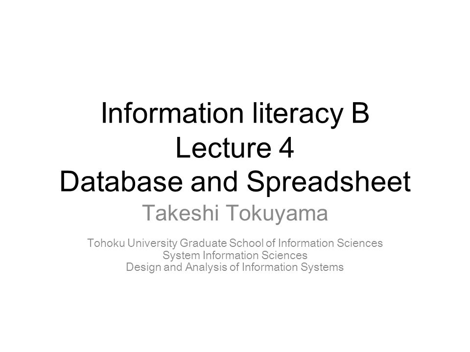 Information literacy B Lecture 4 Database and Spreadsheet Takeshi Tokuyama Tohoku University Graduate School of Information Sciences System Information Sciences Design and Analysis of Information Systems