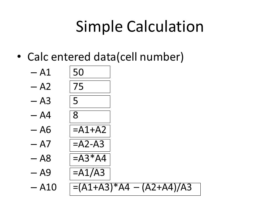 Simple Calculation Calc entered data(cell number) – A150 – A275 – A35 – A48 – A6=A1+A2 – A7=A2-A3 – A8=A3*A4 – A9=A1/A3 – A10=(A1+A3)*A4 – (A2+A4)/A3