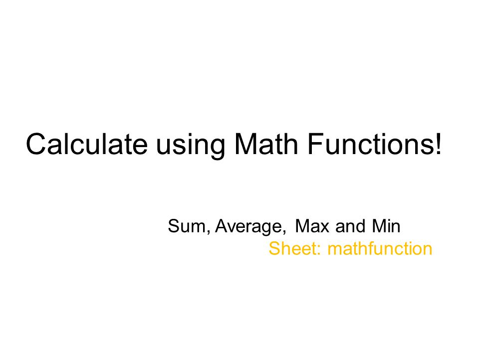 Calculate using Math Functions! Sum, Average, Max and Min Sheet: mathfunction