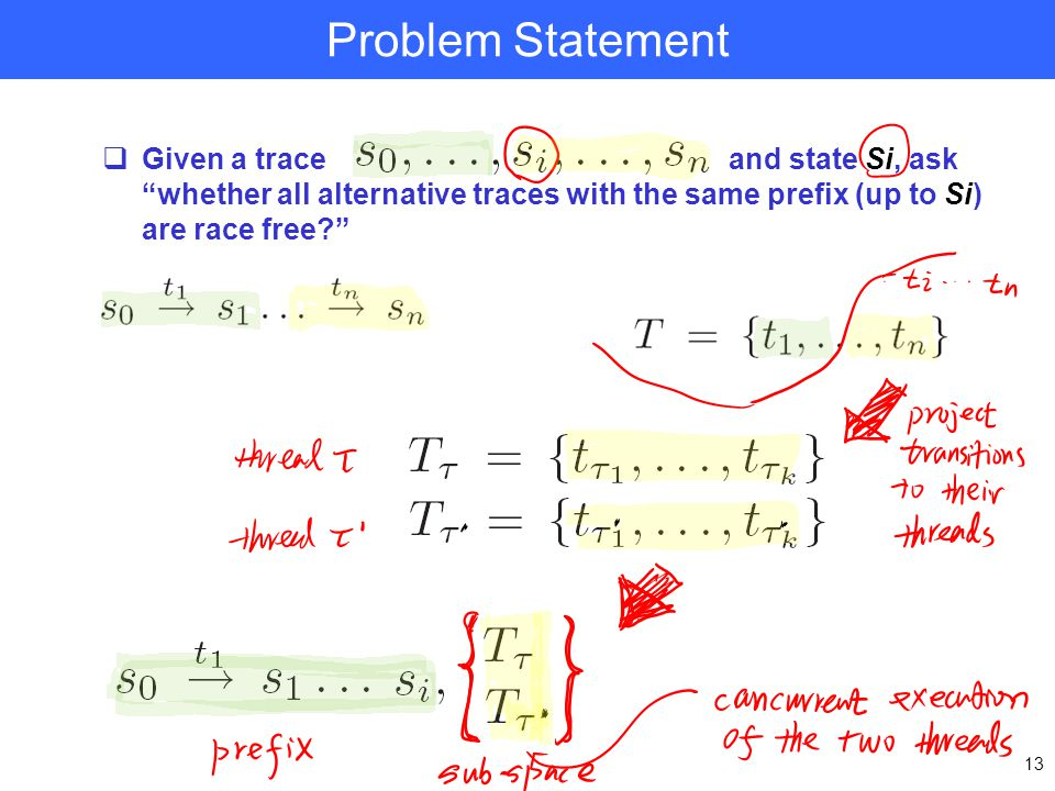 Problem Statement  Given a trace and state Si, ask whether all alternative traces with the same prefix (up to Si) are race free? 13