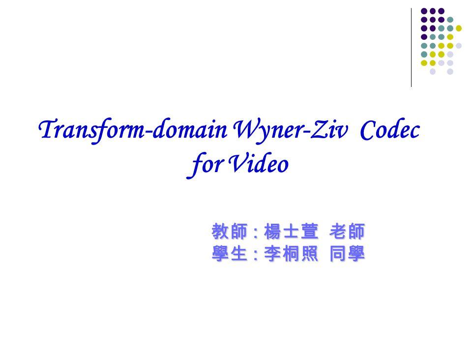 Transform-domain Wyner-Ziv Codec for Video 教師 : 楊士萱 老師 學生 : 李桐照 同學