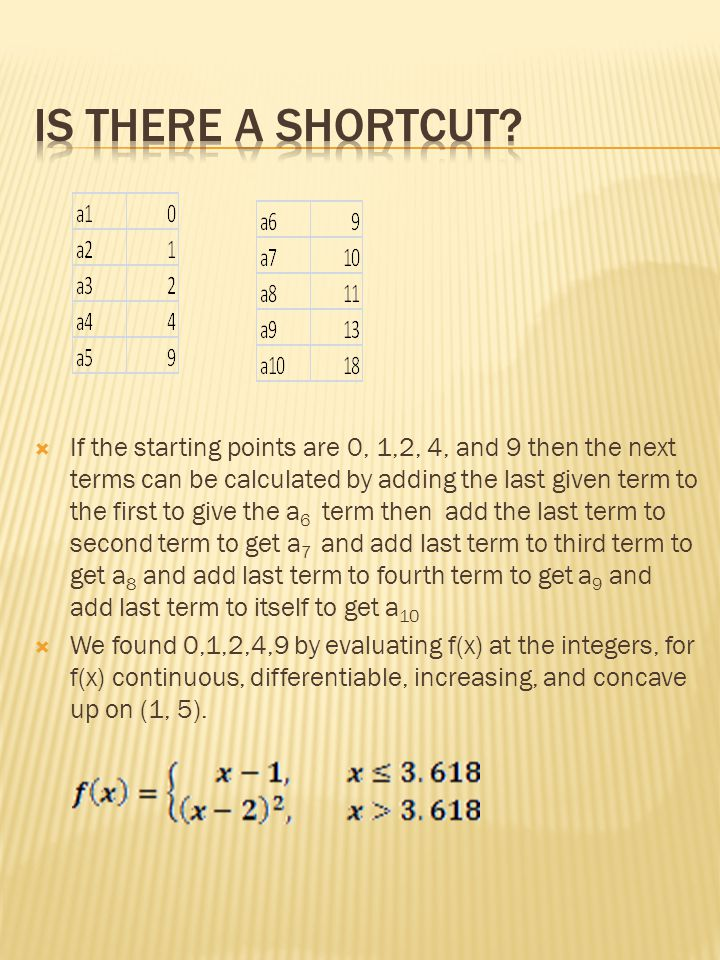  If the starting points are 0, 1,2, 4, and 9 then the next terms can be calculated by adding the last given term to the first to give the a 6 term then add the last term to second term to get a 7 and add last term to third term to get a 8 and add last term to fourth term to get a 9 and add last term to itself to get a 10  We found 0,1,2,4,9 by evaluating f(x) at the integers, for f(x) continuous, differentiable, increasing, and concave up on (1, 5).