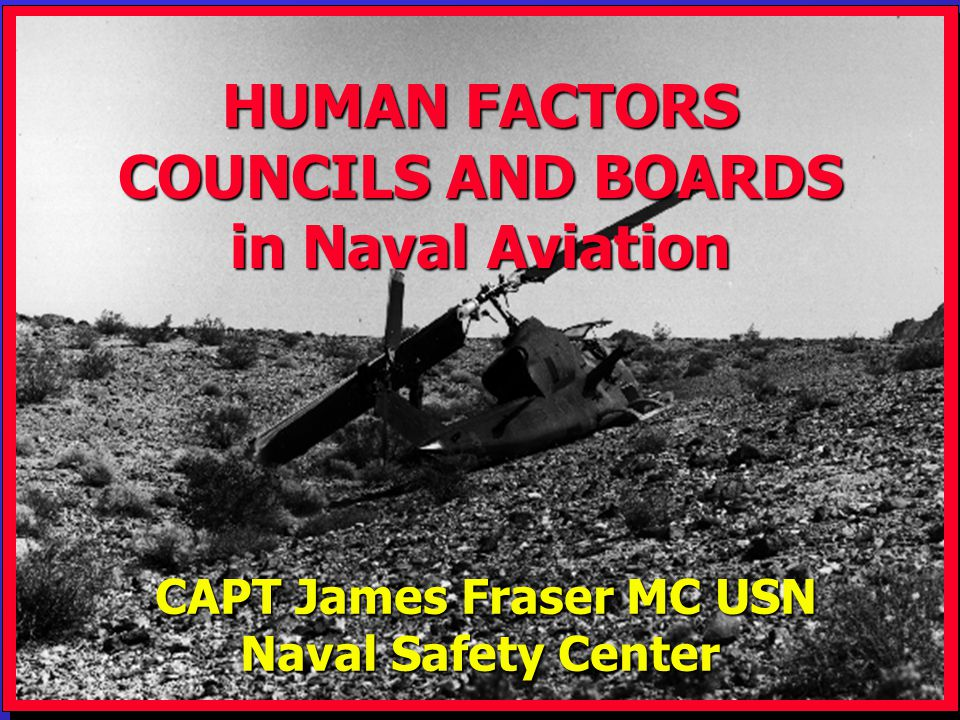 USMC Rotary Wing, 1997 CAPT James Fraser MC USN CAPT James Fraser MC USN Naval Safety Center HUMAN FACTORS COUNCILS AND BOARDS in Naval Aviation
