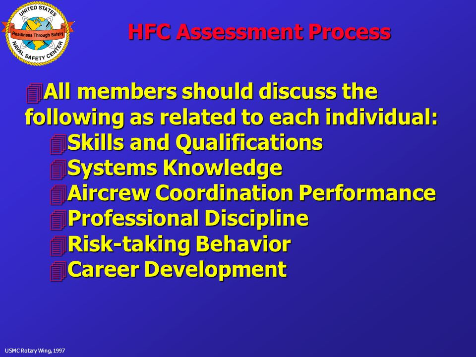 USMC Rotary Wing, 1997 HFC Assessment Process 4All members should discuss the following as related to each individual: 4Skills and Qualifications 4Systems Knowledge 4Aircrew Coordination Performance 4Professional Discipline 4Risk-taking Behavior 4Career Development
