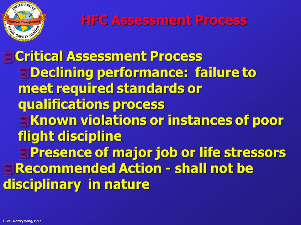 USMC Rotary Wing, 1997 HFC Assessment Process 4Critical Assessment Process 4Declining performance: failure to meet required standards or qualifications process 4Known violations or instances of poor flight discipline 4Presence of major job or life stressors 4Recommended Action - shall not be disciplinary in nature