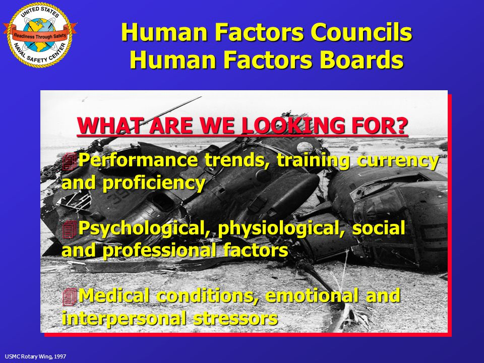 USMC Rotary Wing, 1997 Human Factors Councils Human Factors Boards PURPOSE 4 To provide a formal mechanism of human factors feedback to the CO 4To provide the CO with the information necessary to make decisions regarding the mishap potential of personnel
