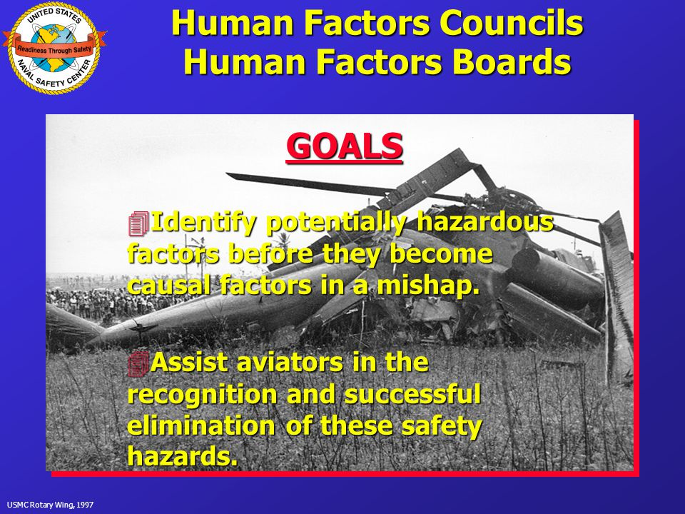 USMC Rotary Wing, 1997 Human Factors Councils Human Factors Boards GOALS 4Identify potentially hazardous factors before they become causal factors in a mishap.