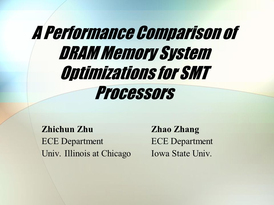 A Performance Comparison of DRAM Memory System Optimizations for SMT Processors Zhichun ZhuZhao Zhang ECE Department Univ.