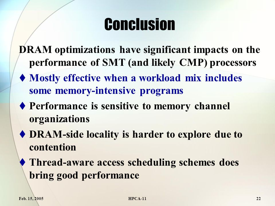 Feb. 15, 2005HPCA-1122 Conclusion DRAM optimizations have significant impacts on the performance of SMT (and likely CMP) processors  Mostly effective