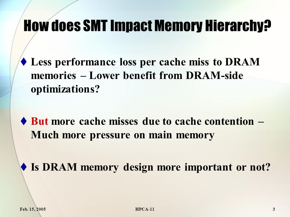 Feb. 15, 2005HPCA-113 How does SMT Impact Memory Hierarchy?  Less performance loss per cache miss to DRAM memories – Lower benefit from DRAM-side opt