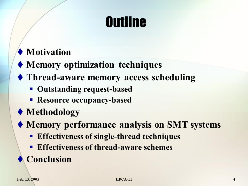 Feb. 15, 2005HPCA-114 Outline  Motivation  Memory optimization techniques  Thread-aware memory access scheduling  Outstanding request-based  Reso