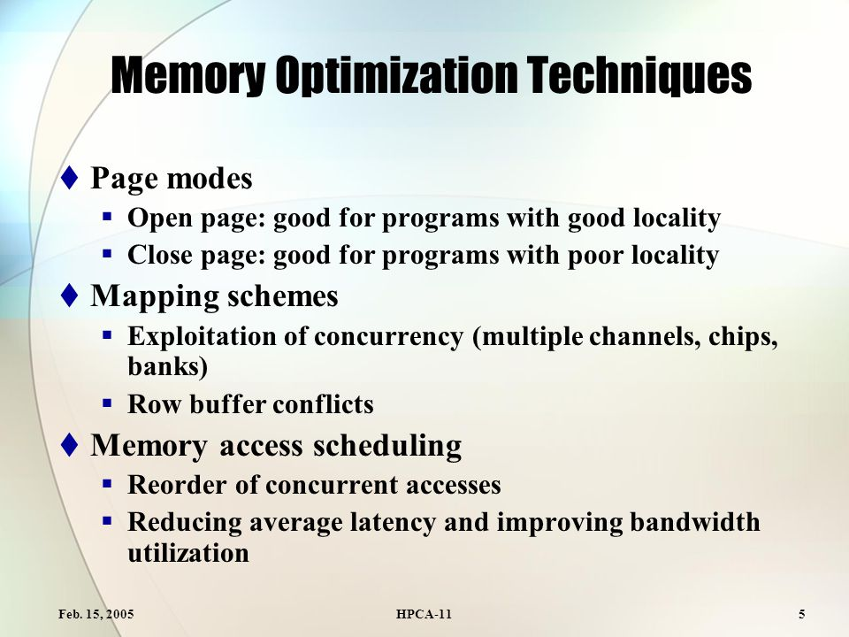 Feb. 15, 2005HPCA-115 Memory Optimization Techniques  Page modes  Open page: good for programs with good locality  Close page: good for programs wi