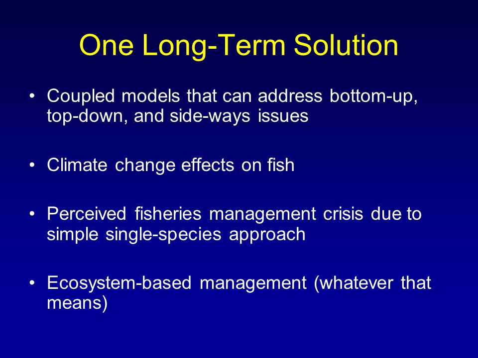 One Long-Term Solution Coupled models that can address bottom-up, top-down, and side-ways issues Climate change effects on fish Perceived fisheries management crisis due to simple single-species approach Ecosystem-based management (whatever that means)