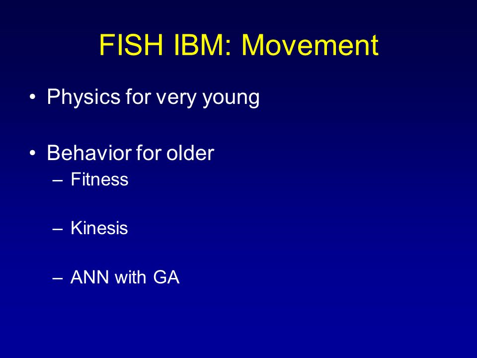 FISH IBM: Movement Physics for very young Behavior for older –Fitness –Kinesis –ANN with GA
