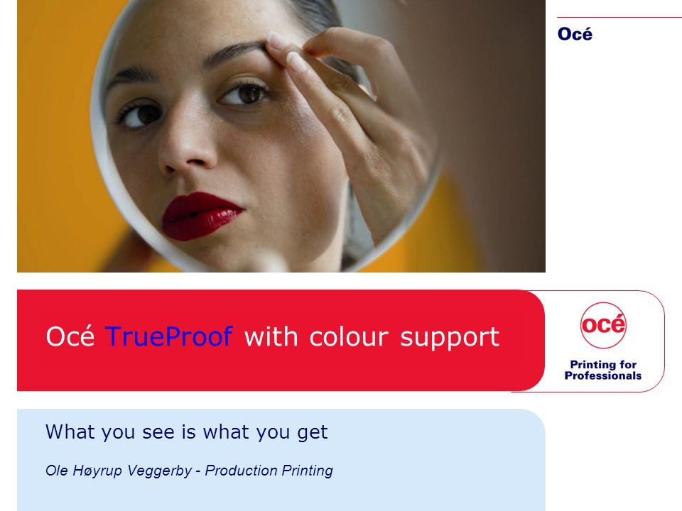 Océ TrueProof with colour support What you see is what you get Ole Høyrup Veggerby - Production Printing