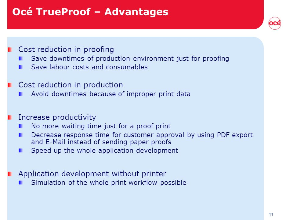 11 Océ TrueProof – Advantages Cost reduction in proofing Save downtimes of production environment just for proofing Save labour costs and consumables Cost reduction in production Avoid downtimes because of improper print data Increase productivity No more waiting time just for a proof print Decrease response time for customer approval by using PDF export and E-Mail instead of sending paper proofs Speed up the whole application development Application development without printer Simulation of the whole print workflow possible