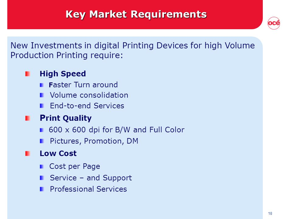 18 New Investments in digital Printing Devices for high Volume Production Printing require: High Speed F aster Turn around Volume consolidation End-to-end Services P rint Quality 600 x 600 dpi for B/W and Full Color Pictures, Promotion, DM Low Cost Cost per Page Service – and Support Professional Services Key Market Requirements