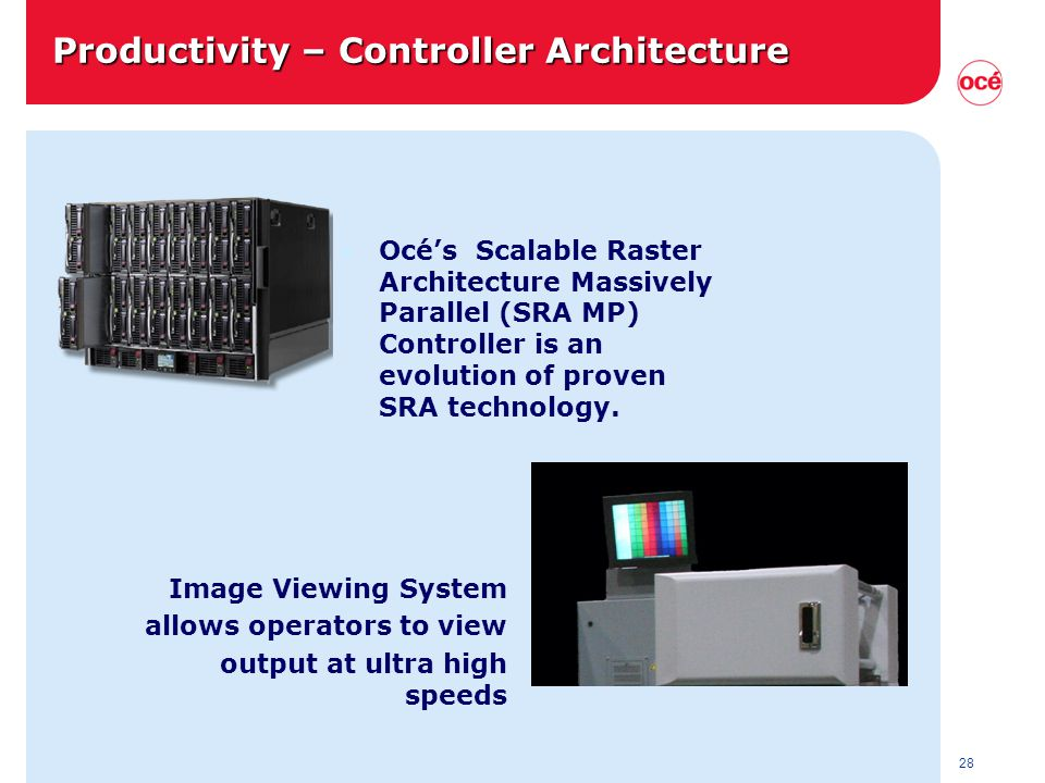 28 Productivity – Controller Architecture Océ's Scalable Raster Architecture Massively Parallel (SRA MP) Controller is an evolution of proven SRA technology.
