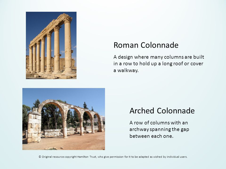 Roman Colonnade A design where many columns are built in a row to hold up a long roof or cover a walkway. Arched Colonnade A row of columns with an ar