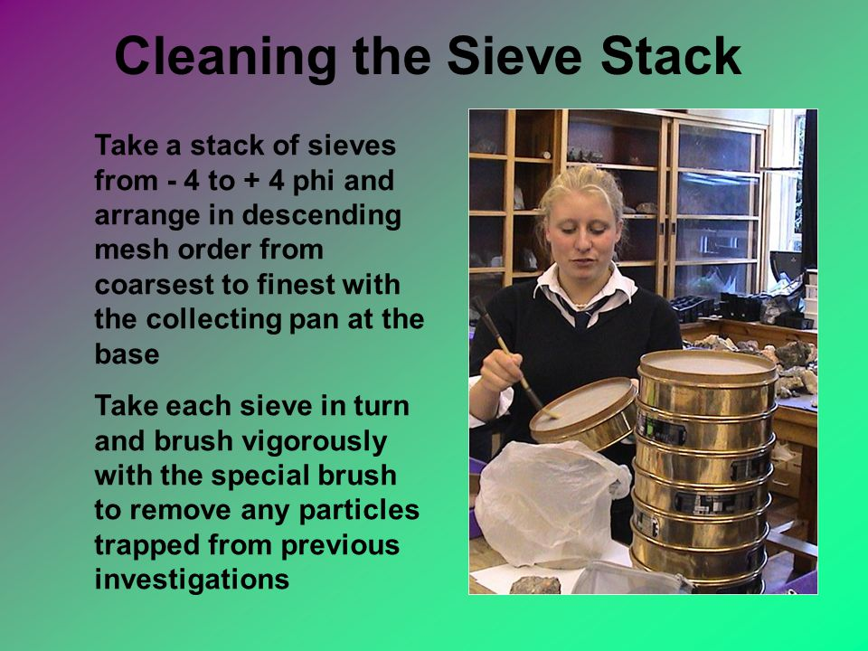 Cleaning the Sieve Stack Take a stack of sieves from - 4 to + 4 phi and arrange in descending mesh order from coarsest to finest with the collecting pan at the base Take each sieve in turn and brush vigorously with the special brush to remove any particles trapped from previous investigations