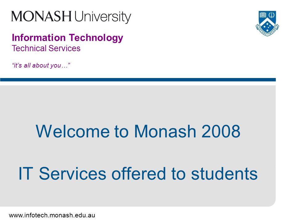 www.monash.edu.au 12 Information Technology How to get general assistance: Student Resources – http://www.monash.edu.au/students/http://www.monash.edu.au/students/ Ask.Monash Enquiry System – http://ask.monash.edu.auhttp://ask.monash.edu.au Student Service Centre – Caulfield (Building A)