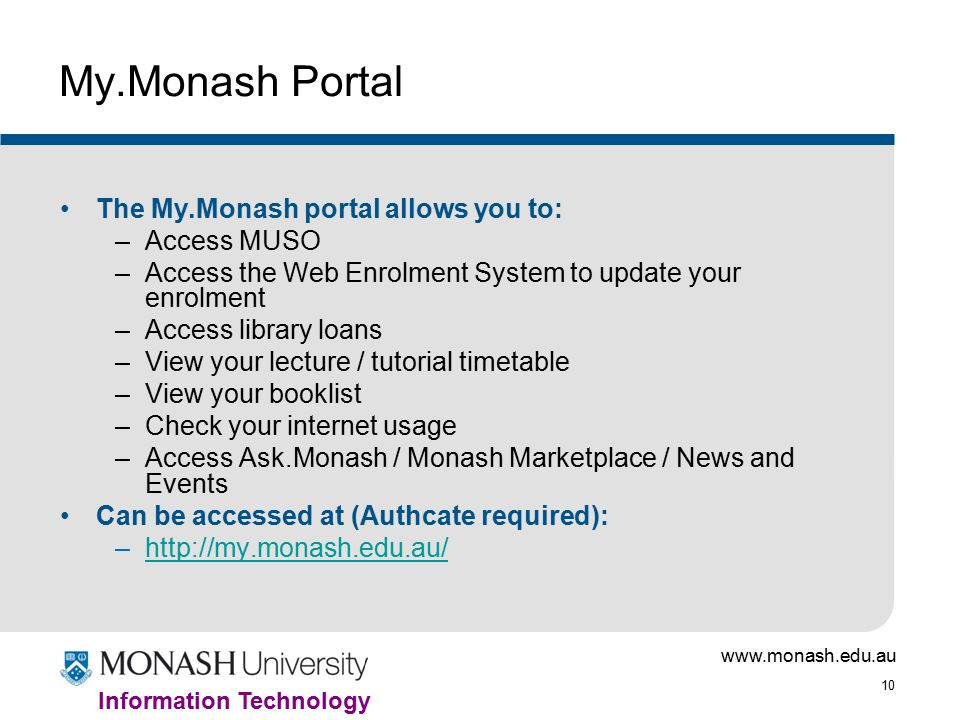 10 Information Technology My.Monash Portal The My.Monash portal allows you to: –Access MUSO –Access the Web Enrolment System to update your enrolment –Access library loans –View your lecture / tutorial timetable –View your booklist –Check your internet usage –Access Ask.Monash / Monash Marketplace / News and Events Can be accessed at (Authcate required): –