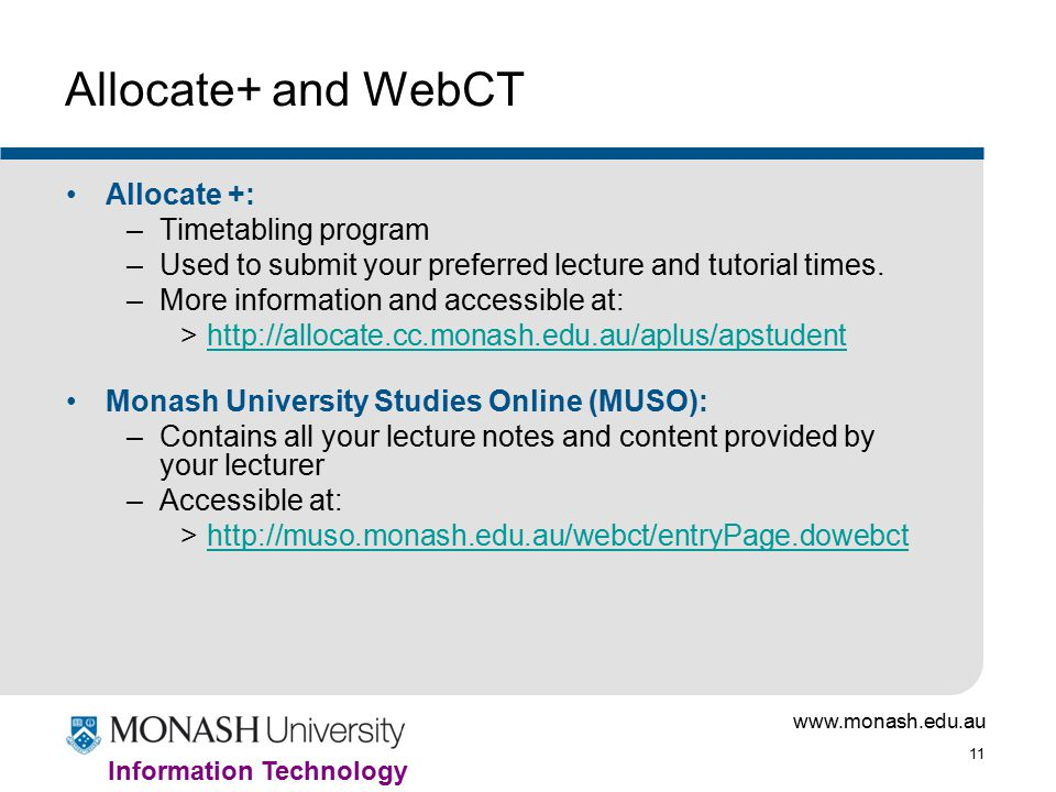 www.monash.edu.au 11 Information Technology Allocate+ and WebCT Allocate +: –Timetabling program –Used to submit your preferred lecture and tutorial times.