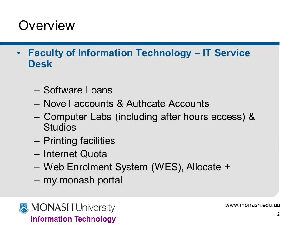 www.monash.edu.au 2 Information Technology Overview Faculty of Information Technology – IT Service Desk –Software Loans –Novell accounts & Authcate Accounts –Computer Labs (including after hours access) & Studios –Printing facilities –Internet Quota –Web Enrolment System (WES), Allocate + –my.monash portal