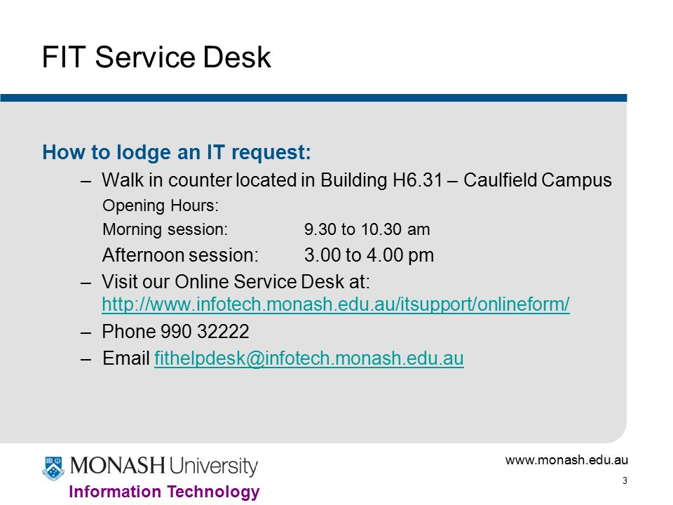 3 Information Technology FIT Service Desk How to lodge an IT request: –Walk in counter located in Building H6.31 – Caulfield Campus Opening Hours: Morning session: 9.30 to am Afternoon session: 3.00 to 4.00 pm –Visit our Online Service Desk at:     –Phone –
