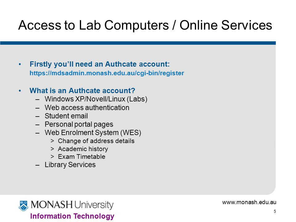 www.monash.edu.au 5 Information Technology Access to Lab Computers / Online Services Firstly you'll need an Authcate account: https://mdsadmin.monash.edu.au/cgi-bin/register What is an Authcate account.