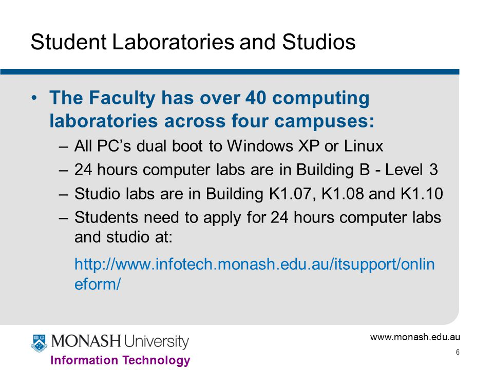 6 Information Technology Student Laboratories and Studios The Faculty has over 40 computing laboratories across four campuses: –All PC's dual boot to Windows XP or Linux –24 hours computer labs are in Building B - Level 3 –Studio labs are in Building K1.07, K1.08 and K1.10 –Students need to apply for 24 hours computer labs and studio at:   eform/