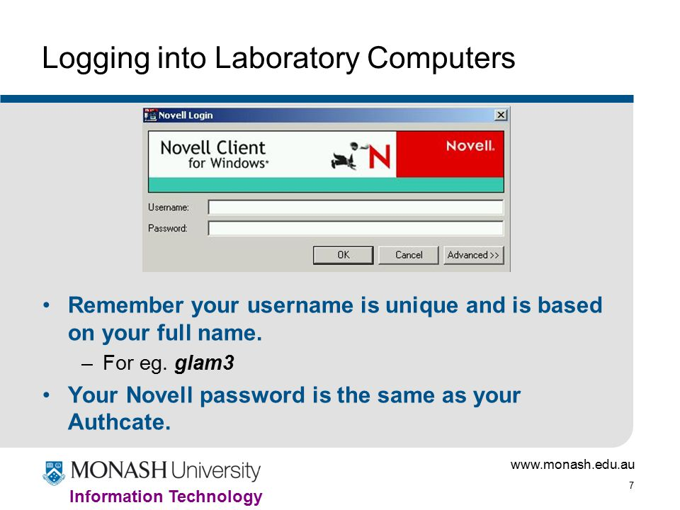 www.monash.edu.au 7 Information Technology Logging into Laboratory Computers Remember your username is unique and is based on your full name.