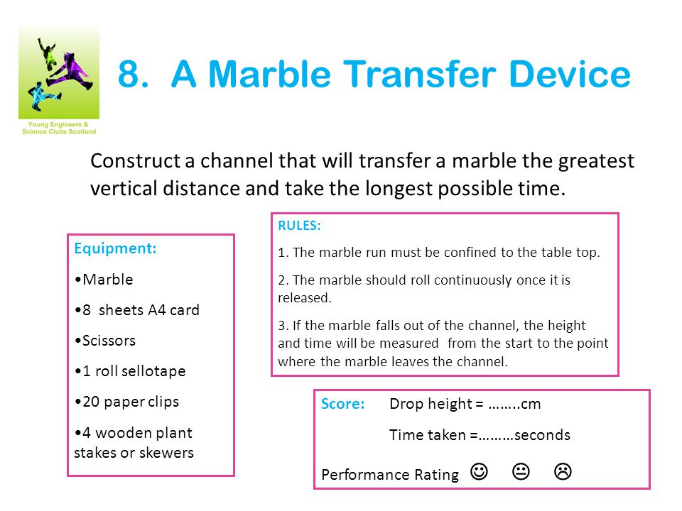 8. A Marble Transfer Device Construct a channel that will transfer a marble the greatest vertical distance and take the longest possible time. Equipme