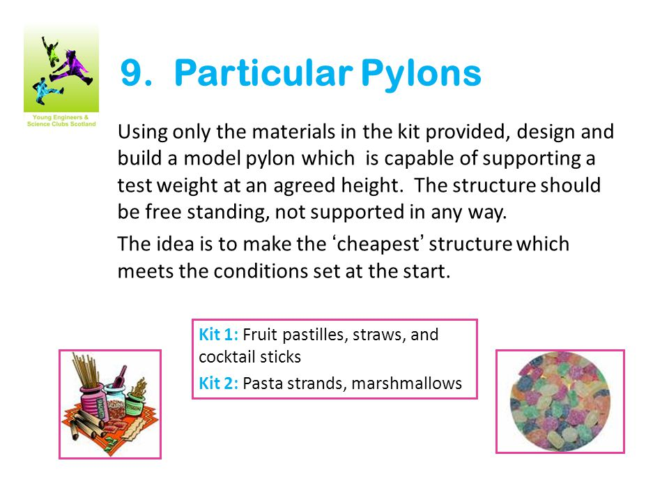 9. Particular Pylons Using only the materials in the kit provided, design and build a model pylon which is capable of supporting a test weight at an a