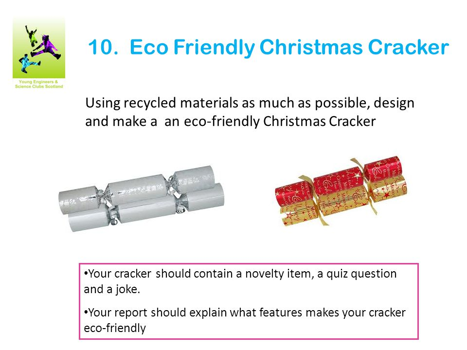 10. Eco Friendly Christmas Cracker Using recycled materials as much as possible, design and make a an eco-friendly Christmas Cracker Your cracker shou