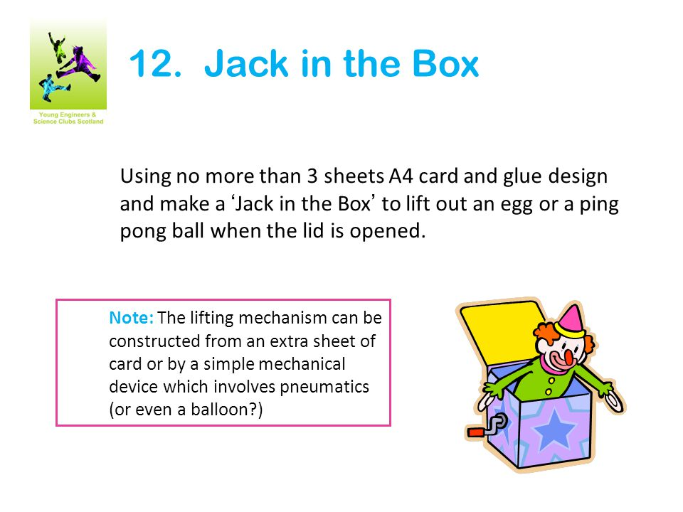 12. Jack in the Box Using no more than 3 sheets A4 card and glue design and make a 'Jack in the Box' to lift out an egg or a ping pong ball when the l