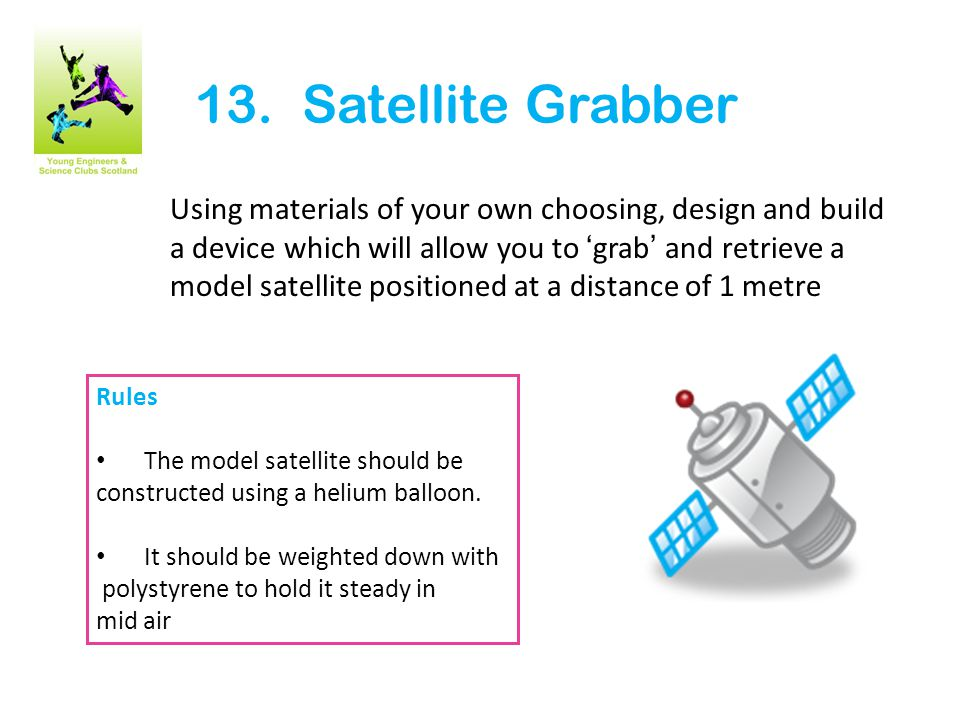 13. Satellite Grabber Using materials of your own choosing, design and build a device which will allow you to 'grab' and retrieve a model satellite po