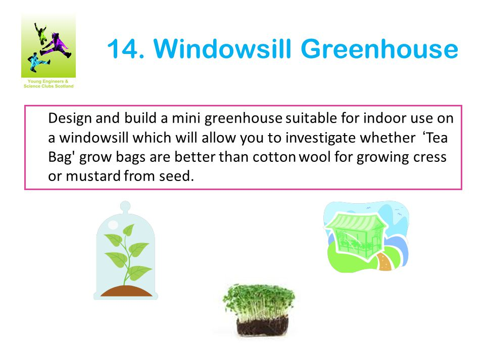 14. Windowsill Greenhouse Design and build a mini greenhouse suitable for indoor use on a windowsill which will allow you to investigate whether 'Tea