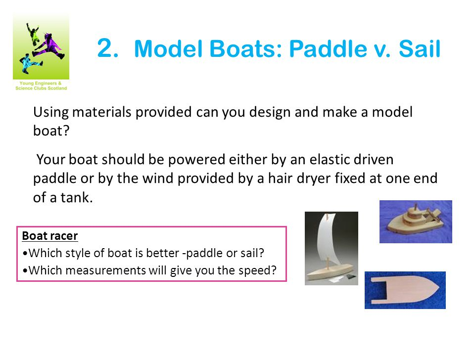 2. Model Boats: Paddle v. Sail Using materials provided can you design and make a model boat.