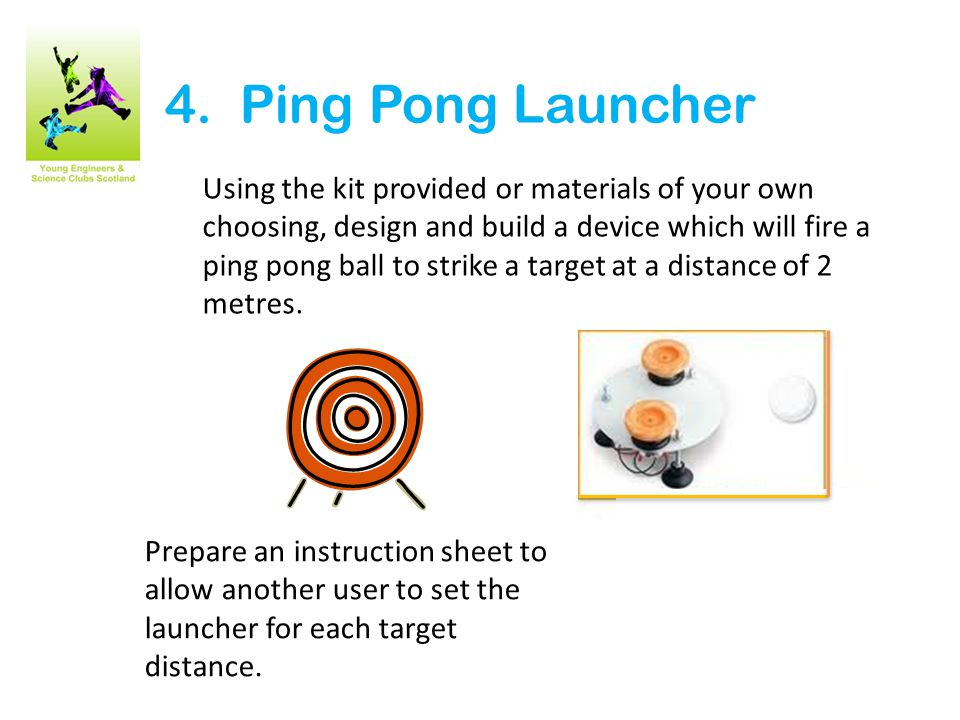 4. Ping Pong Launcher Using the kit provided or materials of your own choosing, design and build a device which will fire a ping pong ball to strike a