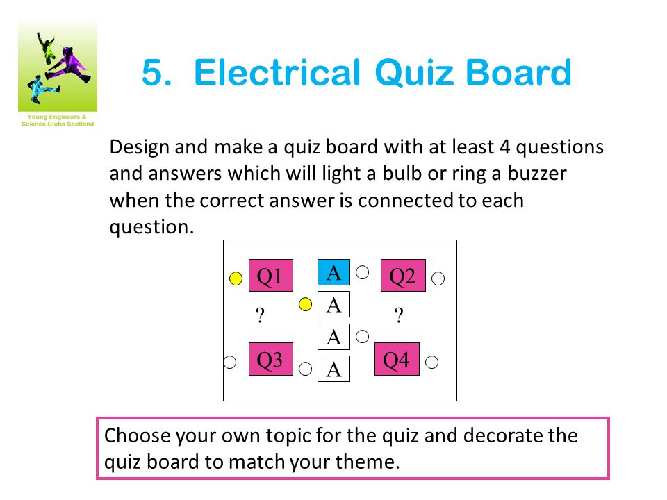 5. Electrical Quiz Board Design and make a quiz board with at least 4 questions and answers which will light a bulb or ring a buzzer when the correct