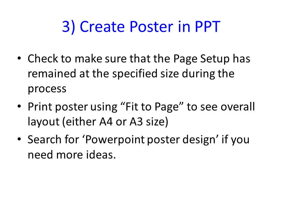 3) Create Poster in PPT Check to make sure that the Page Setup has remained at the specified size during the process Print poster using Fit to Page to see overall layout (either A4 or A3 size) Search for 'Powerpoint poster design' if you need more ideas.
